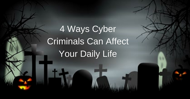 4 Ways Cyber Criminals Can Affect Your Daily Life